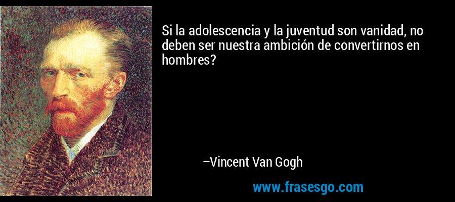 Si la adolescencia y la juventud son vanidad, no deben ser nuestra ambición de convertirnos en hombres? – Vincent Van Gogh