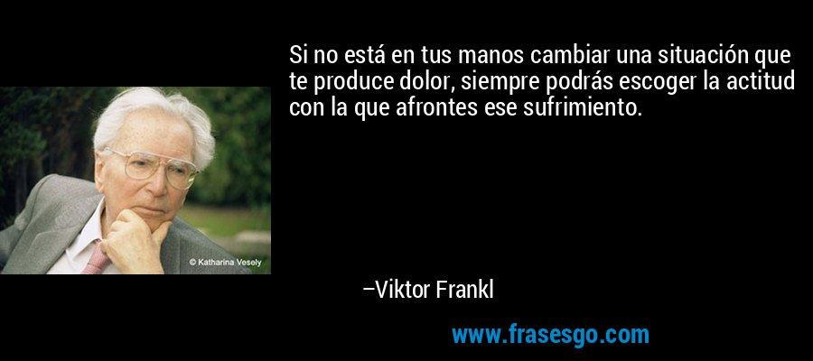 Si no está en tus manos cambiar una situación que te produce dolor, siempre podrás escoger la actitud con la que afrontes ese sufrimiento. – Viktor Frankl