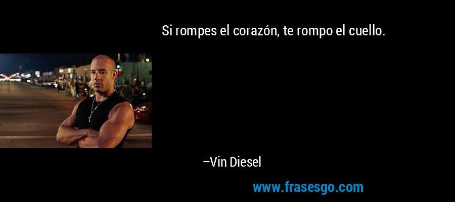Si rompes el corazón, te rompo el cuello. – Vin Diesel