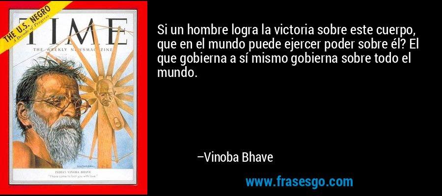 Si un hombre logra la victoria sobre este cuerpo, que en el mundo puede ejercer poder sobre él? El que gobierna a sí mismo gobierna sobre todo el mundo. – Vinoba Bhave