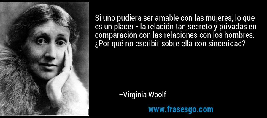 Si uno pudiera ser amable con las mujeres, lo que es un placer - la relación tan secreto y privadas en comparación con las relaciones con los hombres. ¿Por qué no escribir sobre ella con sinceridad? – Virginia Woolf