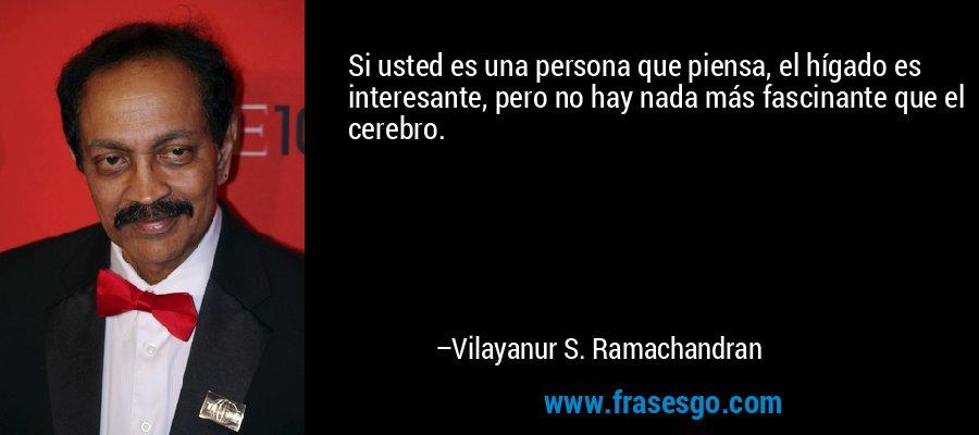 Si usted es una persona que piensa, el hígado es interesante, pero no hay nada más fascinante que el cerebro. – Vilayanur S. Ramachandran