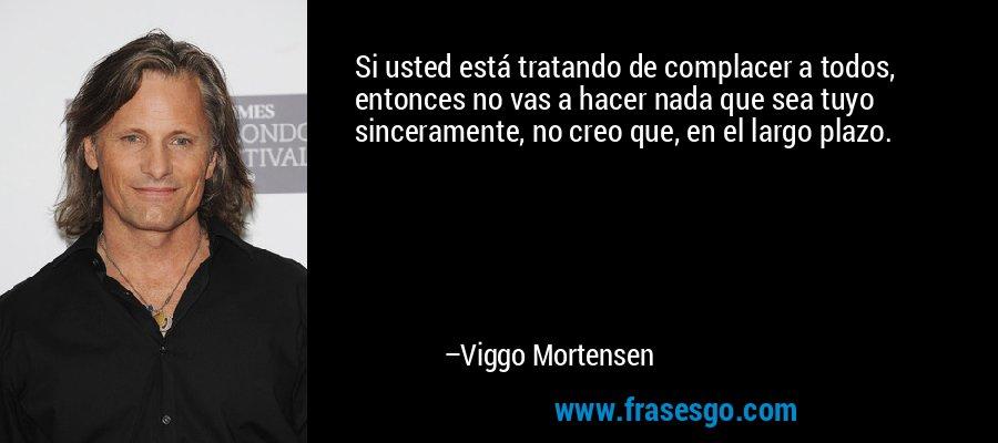 Si usted está tratando de complacer a todos, entonces no vas a hacer nada que sea tuyo sinceramente, no creo que, en el largo plazo. – Viggo Mortensen