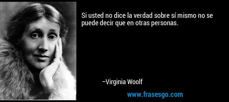 Si usted no dice la verdad sobre sí mismo no se puede decir que en otras personas. – Virginia Woolf