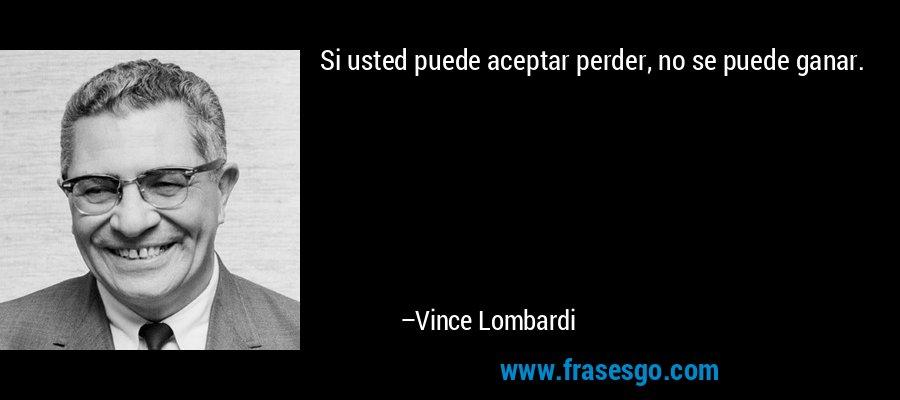 Si usted puede aceptar perder, no se puede ganar. – Vince Lombardi