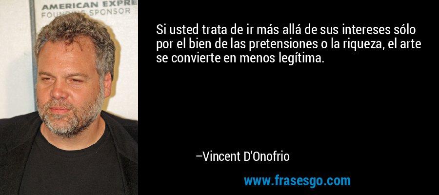 Si usted trata de ir más allá de sus intereses sólo por el bien de las pretensiones o la riqueza, el arte se convierte en menos legítima. – Vincent D'Onofrio