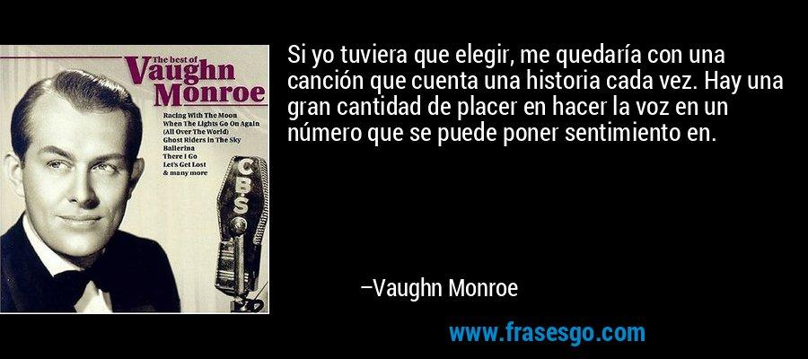 Si yo tuviera que elegir, me quedaría con una canción que cuenta una historia cada vez. Hay una gran cantidad de placer en hacer la voz en un número que se puede poner sentimiento en. – Vaughn Monroe