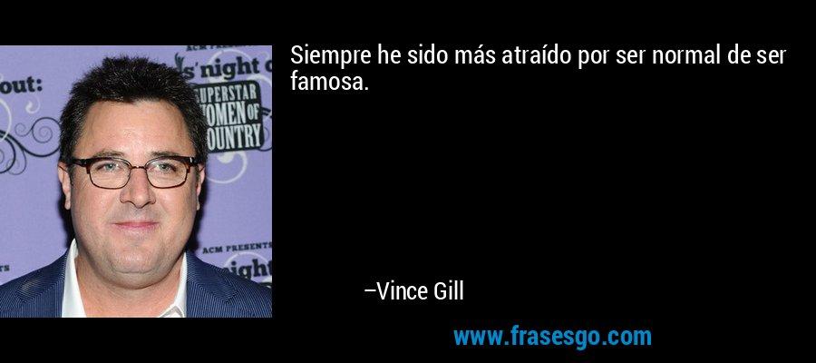 Siempre he sido más atraído por ser normal de ser famosa. – Vince Gill