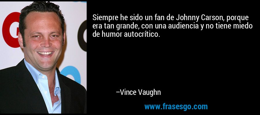 Siempre he sido un fan de Johnny Carson, porque era tan grande, con una audiencia y no tiene miedo de humor autocrítico. – Vince Vaughn