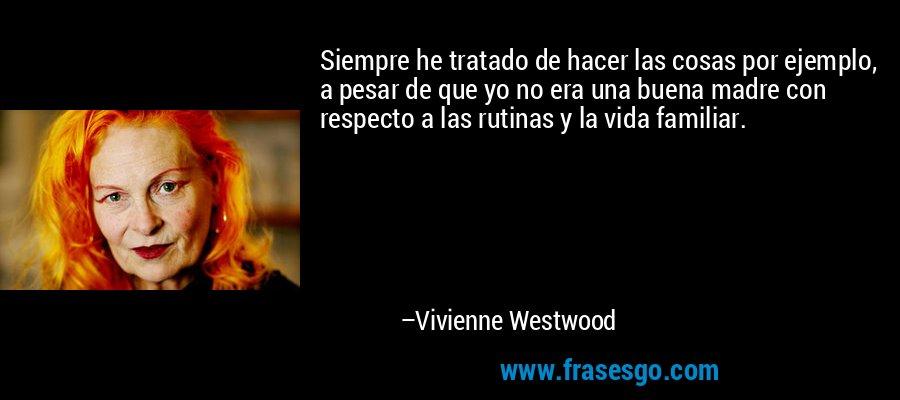Siempre he tratado de hacer las cosas por ejemplo, a pesar de que yo no era una buena madre con respecto a las rutinas y la vida familiar. – Vivienne Westwood