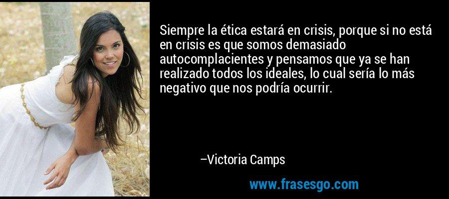 Siempre la ética estará en crisis, porque si no está en crisis es que somos demasiado autocomplacientes y pensamos que ya se han realizado todos los ideales, lo cual sería lo más negativo que nos podría ocurrir. – Victoria Camps