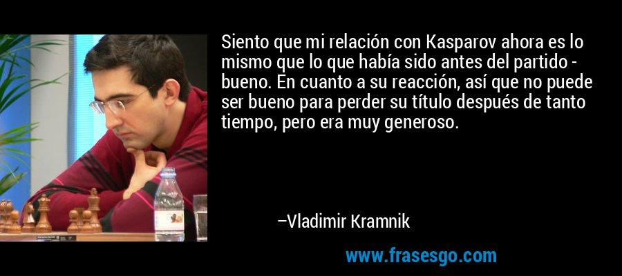 Siento que mi relación con Kasparov ahora es lo mismo que lo que había sido antes del partido - bueno. En cuanto a su reacción, así que no puede ser bueno para perder su título después de tanto tiempo, pero era muy generoso. – Vladimir Kramnik