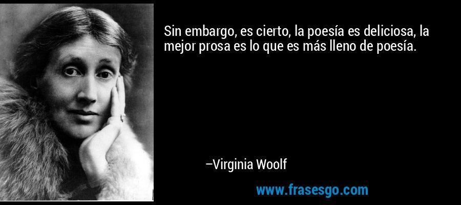 Sin embargo, es cierto, la poesía es deliciosa, la mejor prosa es lo que es más lleno de poesía. – Virginia Woolf