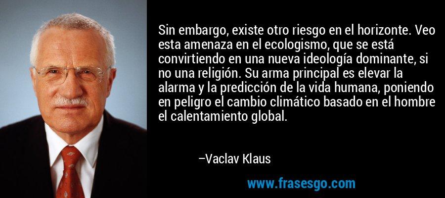 Sin embargo, existe otro riesgo en el horizonte. Veo esta amenaza en el ecologismo, que se está convirtiendo en una nueva ideología dominante, si no una religión. Su arma principal es elevar la alarma y la predicción de la vida humana, poniendo en peligro el cambio climático basado en el hombre el calentamiento global. – Vaclav Klaus