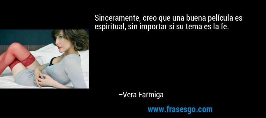 Sinceramente, creo que una buena película es espiritual, sin importar si su tema es la fe. – Vera Farmiga