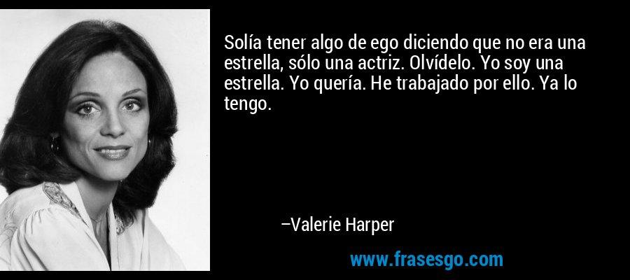 Solía tener algo de ego diciendo que no era una estrella, sólo una actriz. Olvídelo. Yo soy una estrella. Yo quería. He trabajado por ello. Ya lo tengo. – Valerie Harper