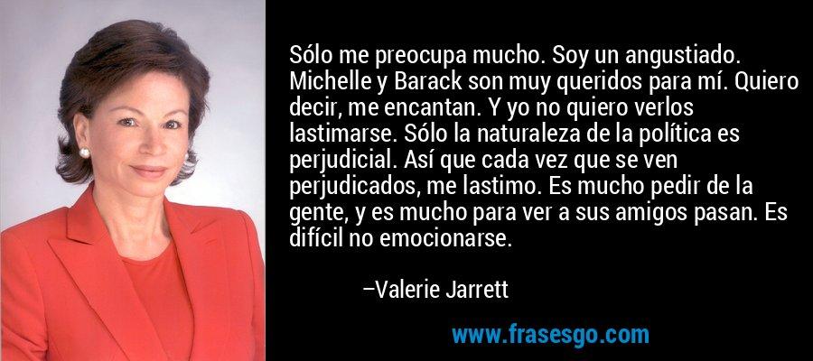 Sólo me preocupa mucho. Soy un angustiado. Michelle y Barack son muy queridos para mí. Quiero decir, me encantan. Y yo no quiero verlos lastimarse. Sólo la naturaleza de la política es perjudicial. Así que cada vez que se ven perjudicados, me lastimo. Es mucho pedir de la gente, y es mucho para ver a sus amigos pasan. Es difícil no emocionarse. – Valerie Jarrett