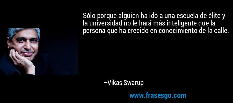 Sólo porque alguien ha ido a una escuela de élite y la universidad no le hará más inteligente que la persona que ha crecido en conocimiento de la calle. – Vikas Swarup