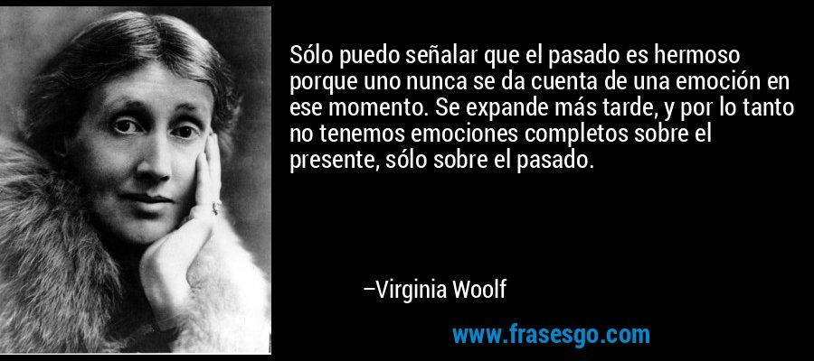 Sólo puedo señalar que el pasado es hermoso porque uno nunca se da cuenta de una emoción en ese momento. Se expande más tarde, y por lo tanto no tenemos emociones completos sobre el presente, sólo sobre el pasado. – Virginia Woolf