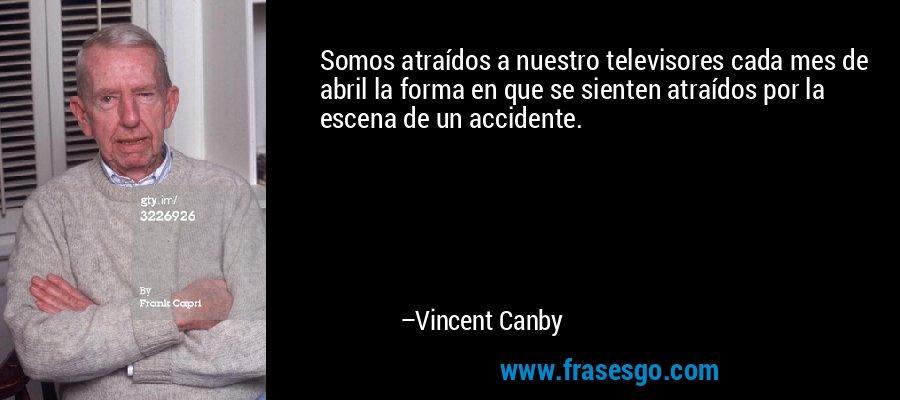 Somos atraídos a nuestro televisores cada mes de abril la forma en que se sienten atraídos por la escena de un accidente. – Vincent Canby