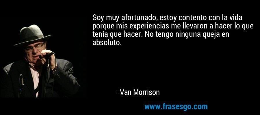 Soy muy afortunado, estoy contento con la vida porque mis experiencias me llevaron a hacer lo que tenía que hacer. No tengo ninguna queja en absoluto. – Van Morrison