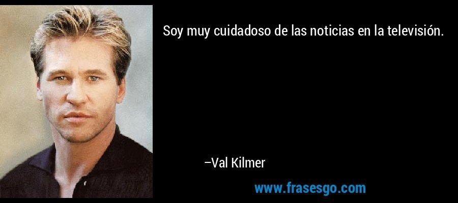 Soy muy cuidadoso de las noticias en la televisión. – Val Kilmer