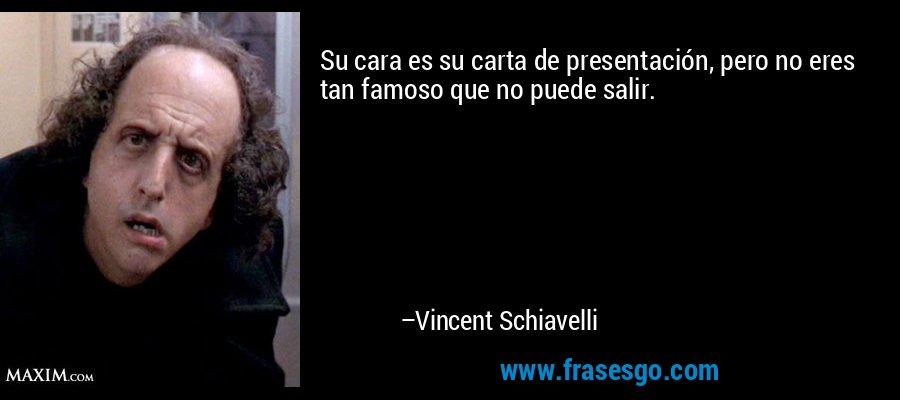 Su cara es su carta de presentación, pero no eres tan famoso que no puede salir. – Vincent Schiavelli