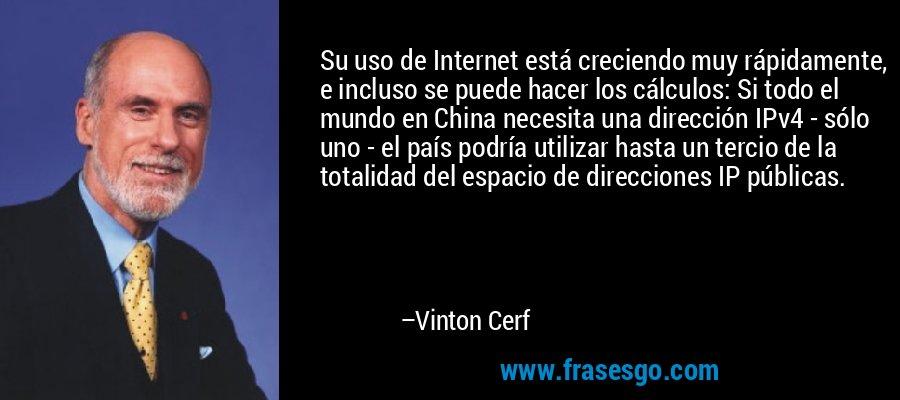 Su uso de Internet está creciendo muy rápidamente, e incluso se puede hacer los cálculos: Si todo el mundo en China necesita una dirección IPv4 - sólo uno - el país podría utilizar hasta un tercio de la totalidad del espacio de direcciones IP públicas. – Vinton Cerf