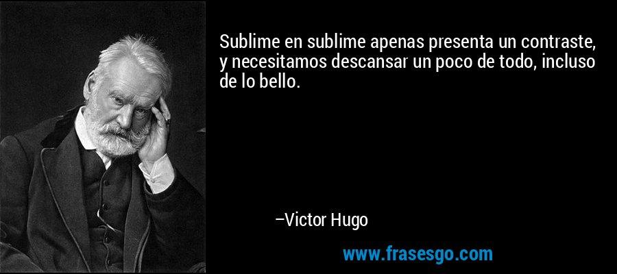 Sublime en sublime apenas presenta un contraste, y necesitamos descansar un poco de todo, incluso de lo bello. – Victor Hugo