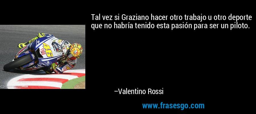 Tal vez si Graziano hacer otro trabajo u otro deporte que no habría tenido esta pasión para ser un piloto. – Valentino Rossi