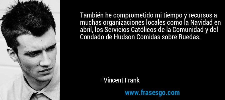 También he comprometido mi tiempo y recursos a muchas organizaciones locales como la Navidad en abril, los Servicios Católicos de la Comunidad y del Condado de Hudson Comidas sobre Ruedas. – Vincent Frank
