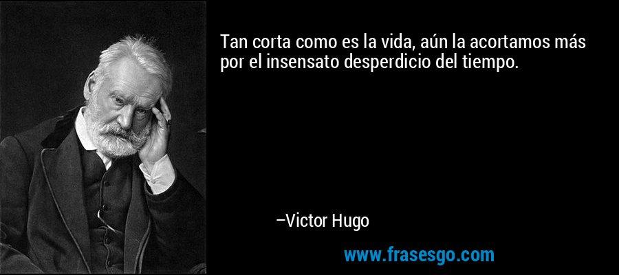 Tan corta como es la vida, aún la acortamos más por el insensato desperdicio del tiempo. – Victor Hugo