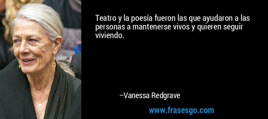 Teatro y la poesía fueron las que ayudaron a las personas a mantenerse vivos y quieren seguir viviendo. – Vanessa Redgrave