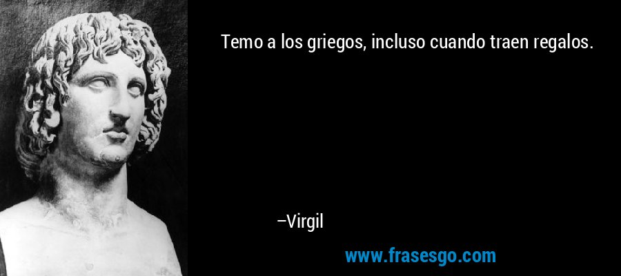 Temo a los griegos, incluso cuando traen regalos. – Virgil