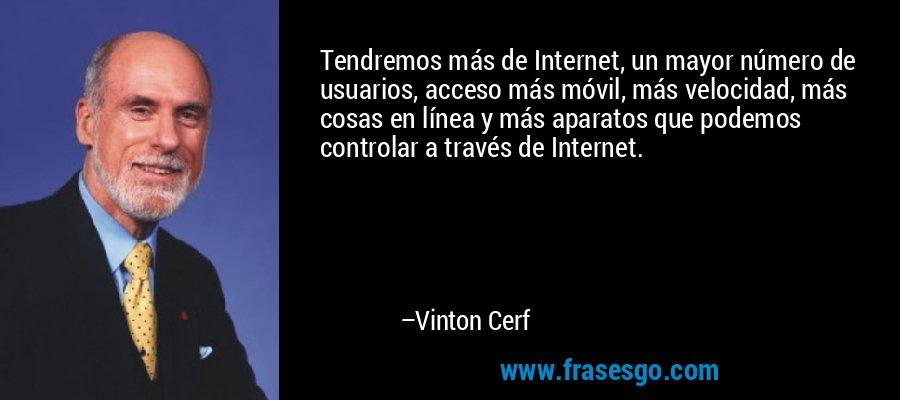 Tendremos más de Internet, un mayor número de usuarios, acceso más móvil, más velocidad, más cosas en línea y más aparatos que podemos controlar a través de Internet. – Vinton Cerf