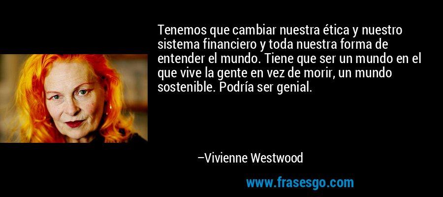 Tenemos que cambiar nuestra ética y nuestro sistema financiero y toda nuestra forma de entender el mundo. Tiene que ser un mundo en el que vive la gente en vez de morir, un mundo sostenible. Podría ser genial. – Vivienne Westwood