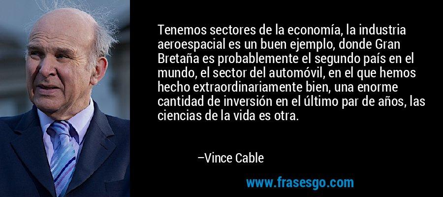 Tenemos sectores de la economía, la industria aeroespacial es un buen ejemplo, donde Gran Bretaña es probablemente el segundo país en el mundo, el sector del automóvil, en el que hemos hecho extraordinariamente bien, una enorme cantidad de inversión en el último par de años, las ciencias de la vida es otra. – Vince Cable