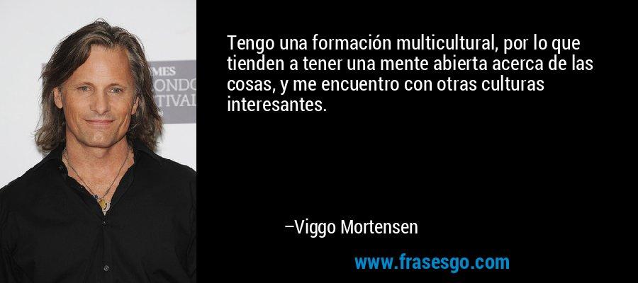Tengo una formación multicultural, por lo que tienden a tener una mente abierta acerca de las cosas, y me encuentro con otras culturas interesantes. – Viggo Mortensen