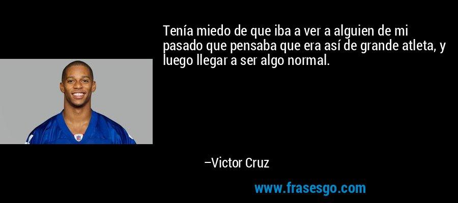 Tenía miedo de que iba a ver a alguien de mi pasado que pensaba que era así de grande atleta, y luego llegar a ser algo normal. – Victor Cruz
