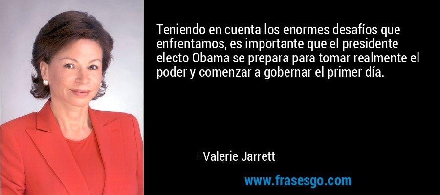 Teniendo en cuenta los enormes desafíos que enfrentamos, es importante que el presidente electo Obama se prepara para tomar realmente el poder y comenzar a gobernar el primer día. – Valerie Jarrett