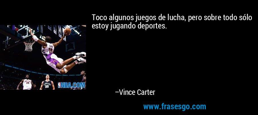 Toco algunos juegos de lucha, pero sobre todo sólo estoy jugando deportes. – Vince Carter