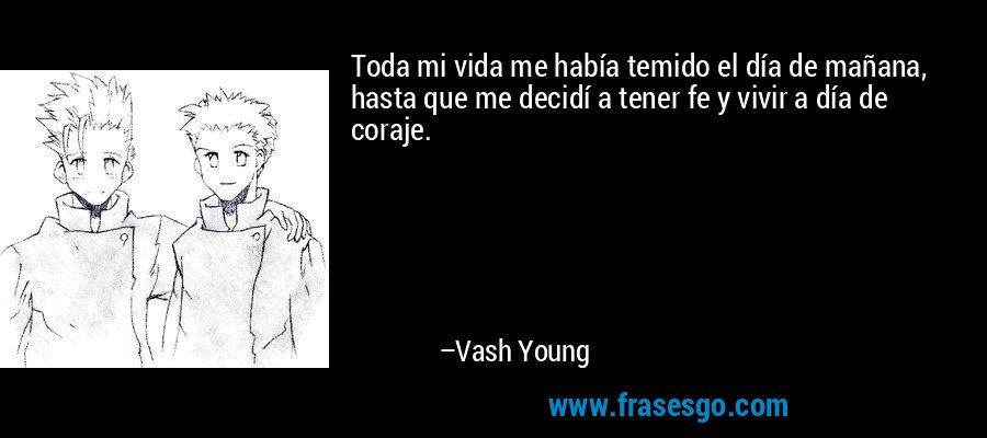 Toda mi vida me había temido el día de mañana, hasta que me decidí a tener fe y vivir a día de coraje. – Vash Young