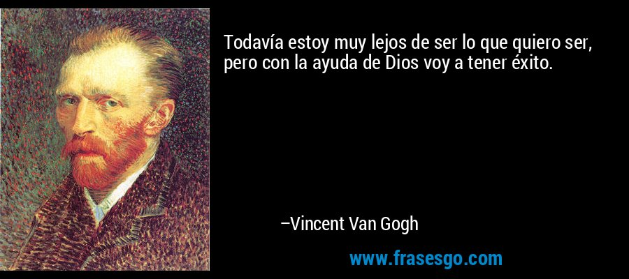 Todavía estoy muy lejos de ser lo que quiero ser, pero con la ayuda de Dios voy a tener éxito. – Vincent Van Gogh