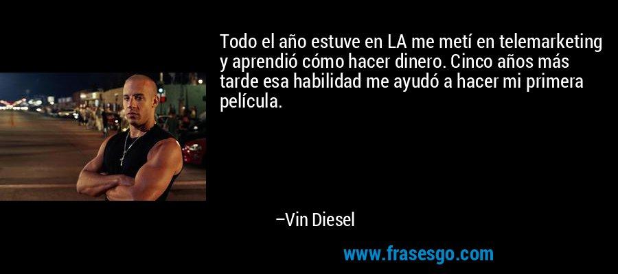 Todo el año estuve en LA me metí en telemarketing y aprendió cómo hacer dinero. Cinco años más tarde esa habilidad me ayudó a hacer mi primera película. – Vin Diesel