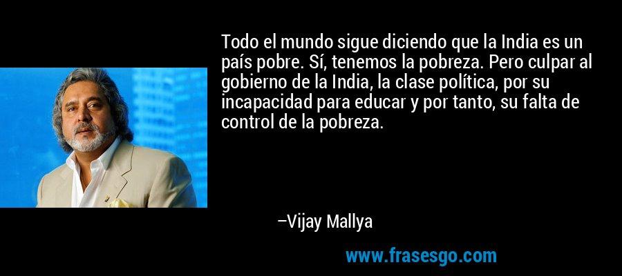 Todo el mundo sigue diciendo que la India es un país pobre. Sí, tenemos la pobreza. Pero culpar al gobierno de la India, la clase política, por su incapacidad para educar y por tanto, su falta de control de la pobreza. – Vijay Mallya