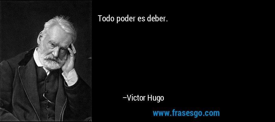 Todo poder es deber. – Victor Hugo
