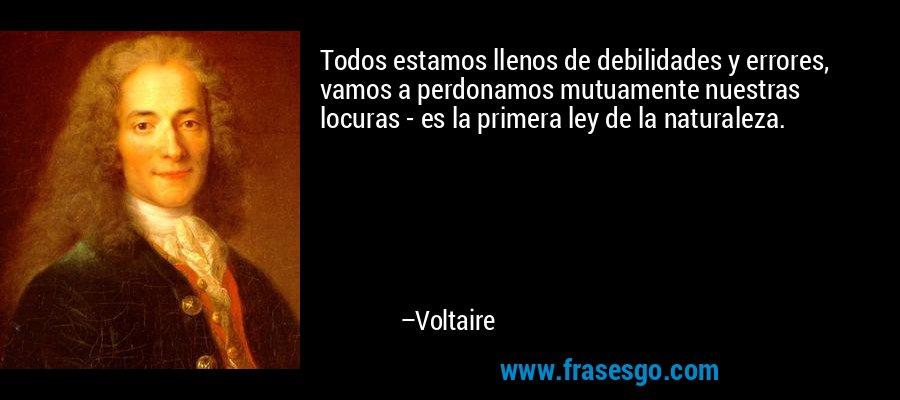 Todos estamos llenos de debilidades y errores, vamos a perdonamos mutuamente nuestras locuras - es la primera ley de la naturaleza. – Voltaire