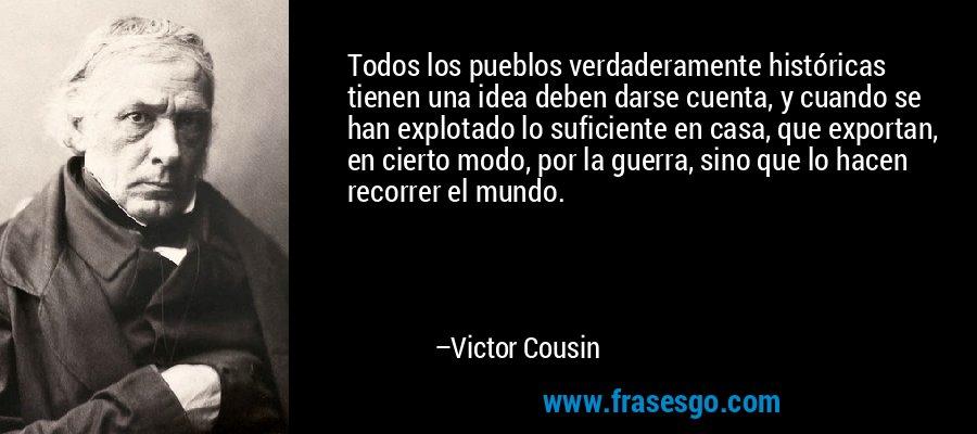 Todos los pueblos verdaderamente históricas tienen una idea deben darse cuenta, y cuando se han explotado lo suficiente en casa, que exportan, en cierto modo, por la guerra, sino que lo hacen recorrer el mundo. – Victor Cousin
