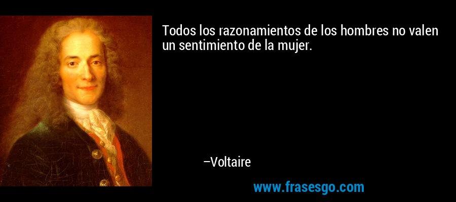 Todos los razonamientos de los hombres no valen un sentimiento de la mujer. – Voltaire