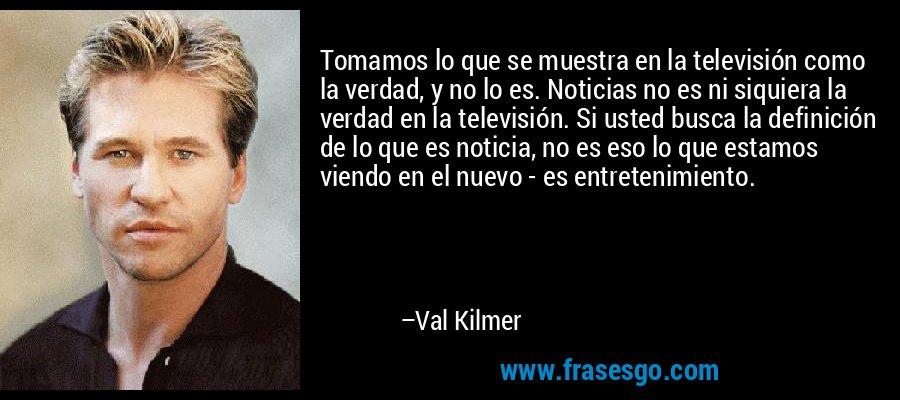 Tomamos lo que se muestra en la televisión como la verdad, y no lo es. Noticias no es ni siquiera la verdad en la televisión. Si usted busca la definición de lo que es noticia, no es eso lo que estamos viendo en el nuevo - es entretenimiento. – Val Kilmer